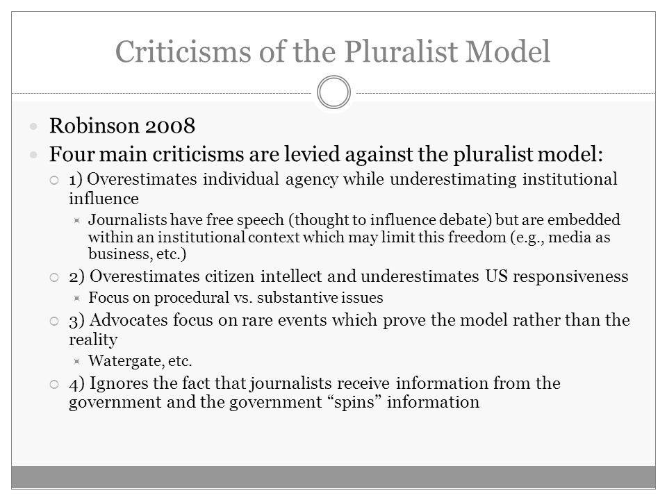 Criticisms of the Pluralist Model Robinson 2008 Four main criticisms are levied against the pluralist model: 1) Overestimates individual agency while