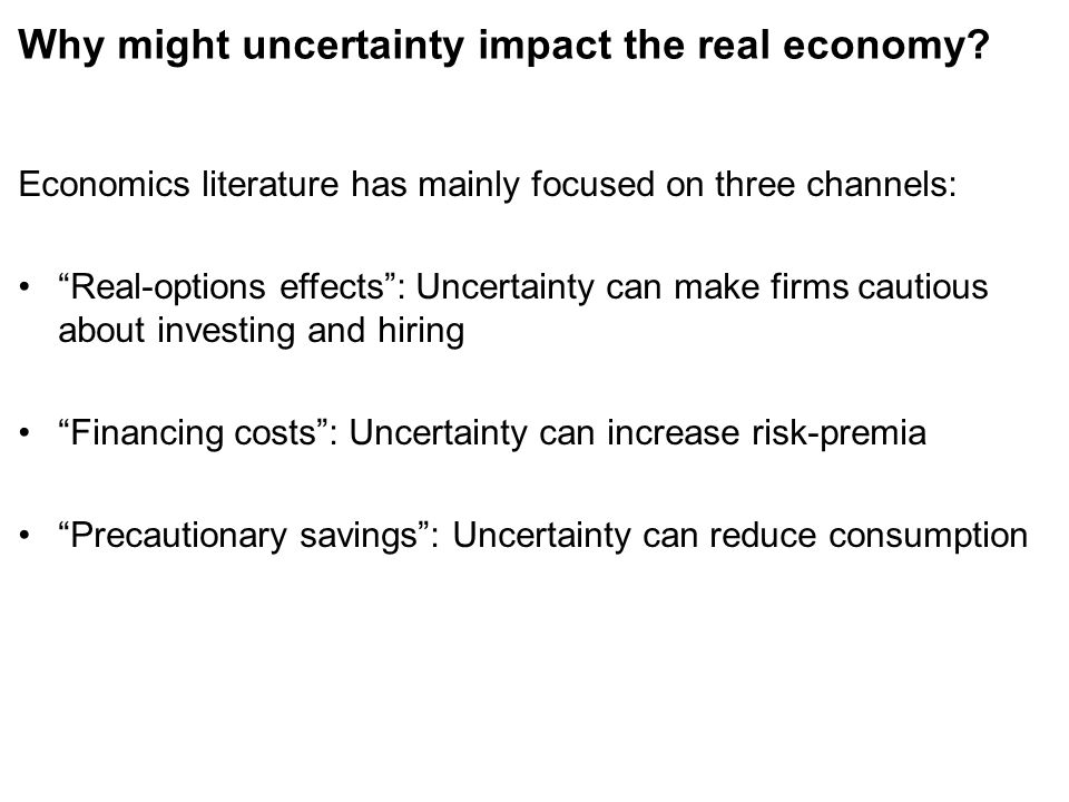 Why might uncertainty impact the real economy? Economics literature has mainly focused on three channels: Real-options effects: Uncertainty can make f