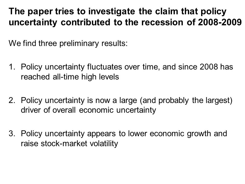 The paper tries to investigate the claim that policy uncertainty contributed to the recession of 2008-2009 We find three preliminary results: 1.Policy uncertainty fluctuates over time, and since 2008 has reached all-time high levels 2.Policy uncertainty is now a large (and probably the largest) driver of overall economic uncertainty 3.Policy uncertainty appears to lower economic growth and raise stock-market volatility
