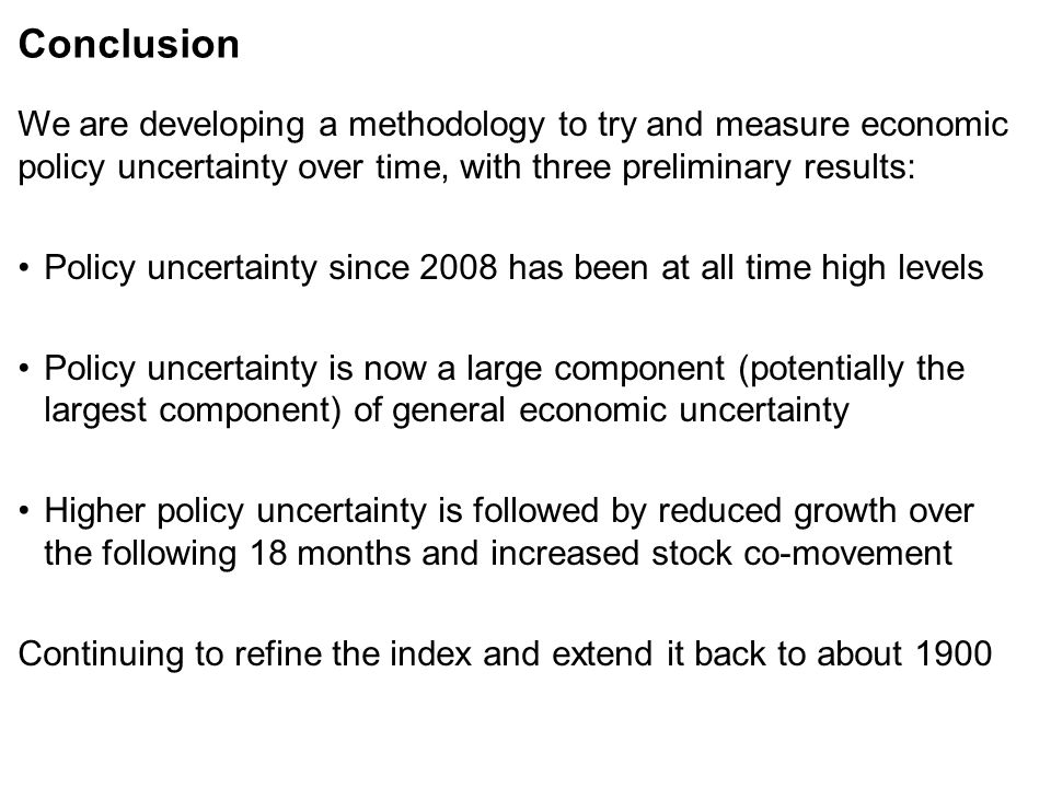 Conclusion We are developing a methodology to try and measure economic policy uncertainty over time, with three preliminary results: Policy uncertainty since 2008 has been at all time high levels Policy uncertainty is now a large component (potentially the largest component) of general economic uncertainty Higher policy uncertainty is followed by reduced growth over the following 18 months and increased stock co-movement Continuing to refine the index and extend it back to about 1900