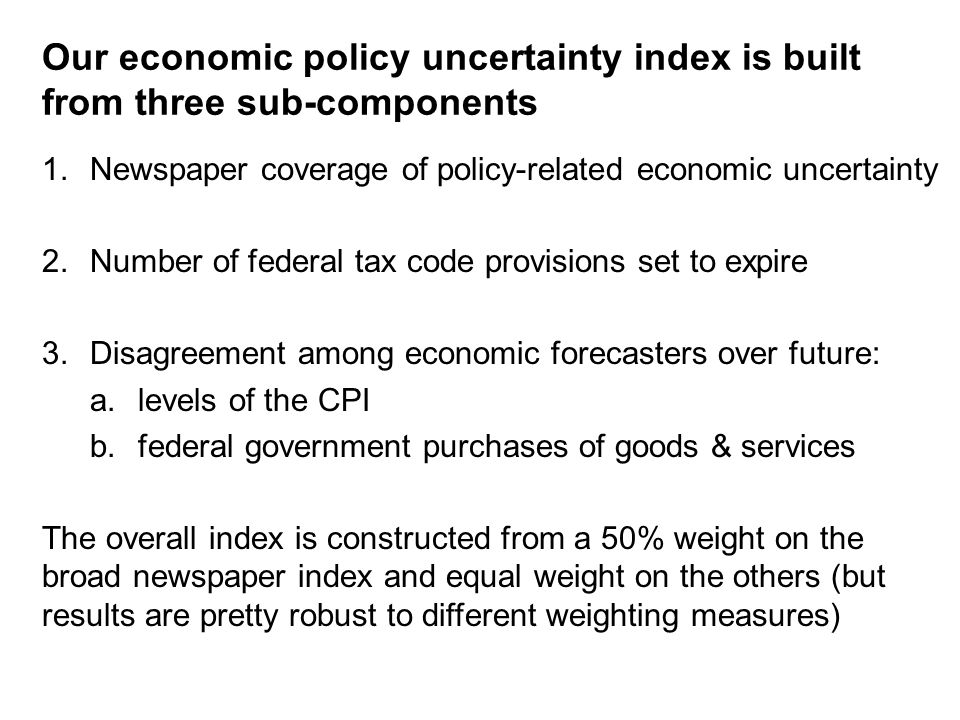 Our economic policy uncertainty index is built from three sub-components 1.Newspaper coverage of policy-related economic uncertainty 2.Number of federal tax code provisions set to expire 3.Disagreement among economic forecasters over future: a.levels of the CPI b.federal government purchases of goods & services The overall index is constructed from a 50% weight on the broad newspaper index and equal weight on the others (but results are pretty robust to different weighting measures)