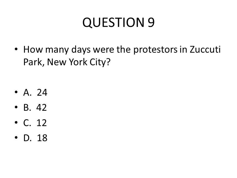 QUESTION 9 How many days were the protestors in Zuccuti Park, New York City? A. 24 B. 42 C. 12 D. 18