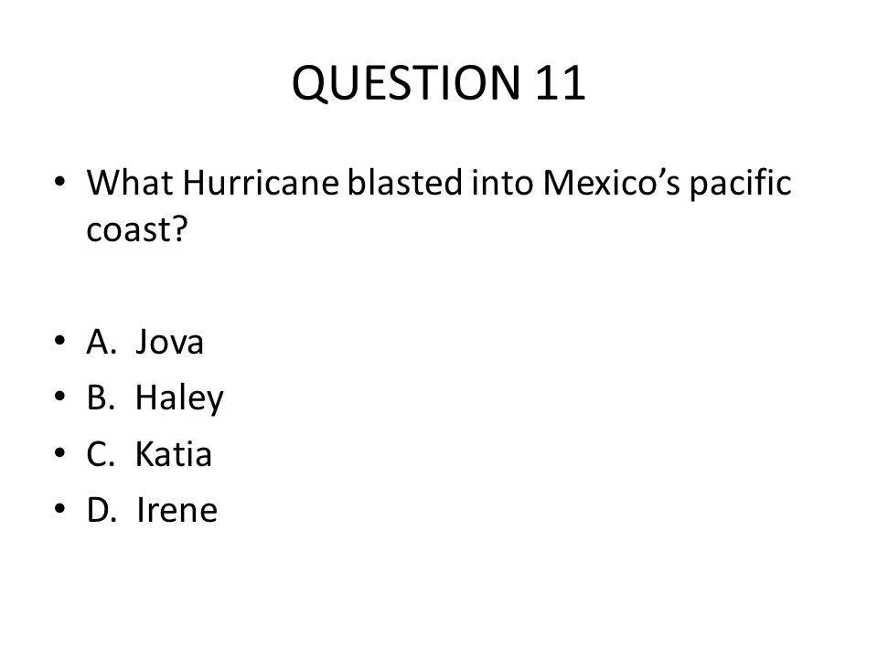 QUESTION 11 What Hurricane blasted into Mexicos pacific coast? A. Jova B. Haley C. Katia D. Irene