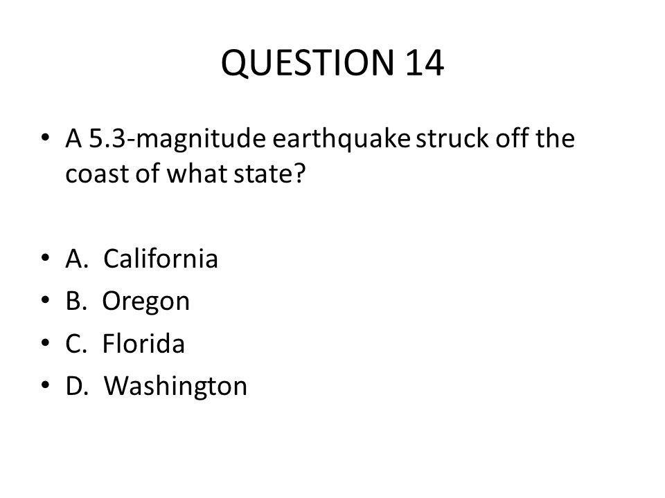 QUESTION 14 A 5.3-magnitude earthquake struck off the coast of what state.