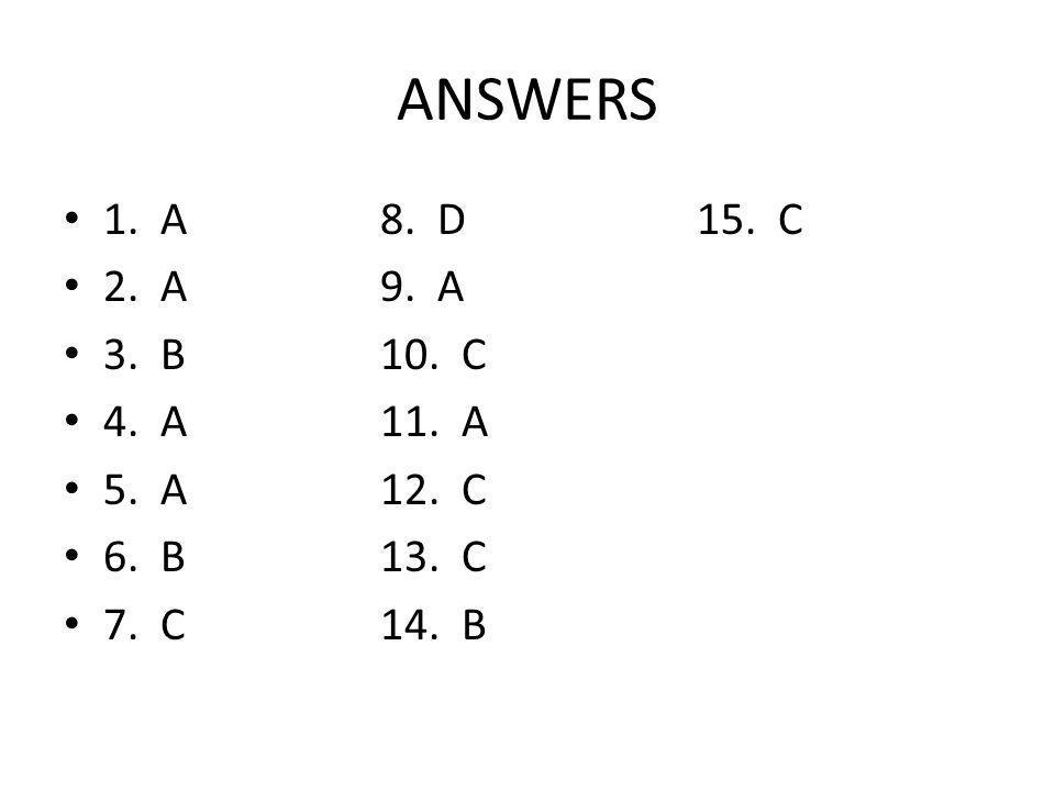 ANSWERS 1. A8. D15. C 2. A9. A 3. B10. C 4. A11. A 5. A12. C 6. B13. C 7. C14. B