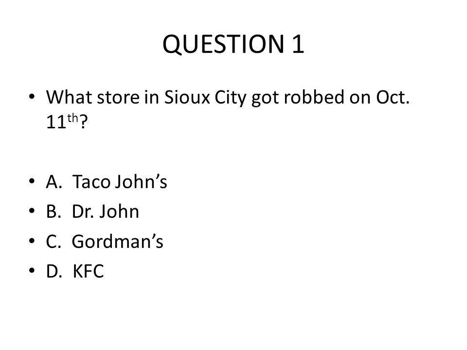QUESTION 1 What store in Sioux City got robbed on Oct. 11 th ? A. Taco Johns B. Dr. John C. Gordmans D. KFC