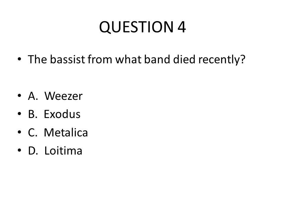 QUESTION 4 The bassist from what band died recently? A. Weezer B. Exodus C. Metalica D. Loitima