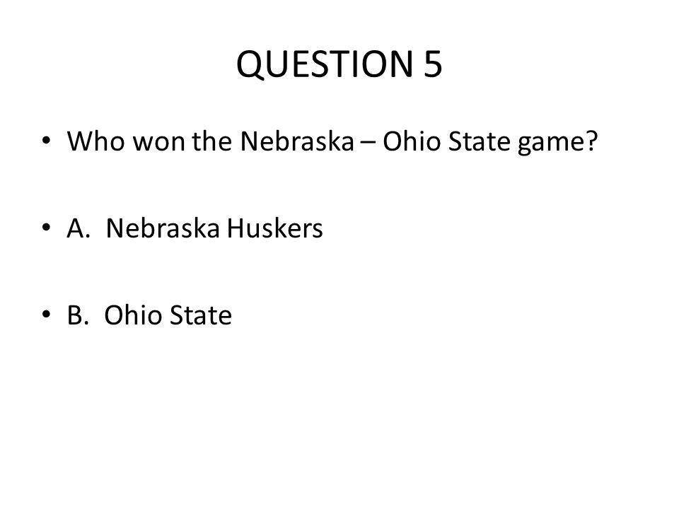 QUESTION 5 Who won the Nebraska – Ohio State game A. Nebraska Huskers B. Ohio State
