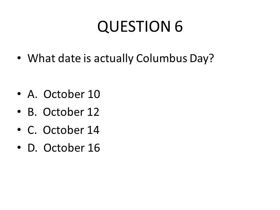 QUESTION 6 What date is actually Columbus Day? A. October 10 B. October 12 C. October 14 D. October 16