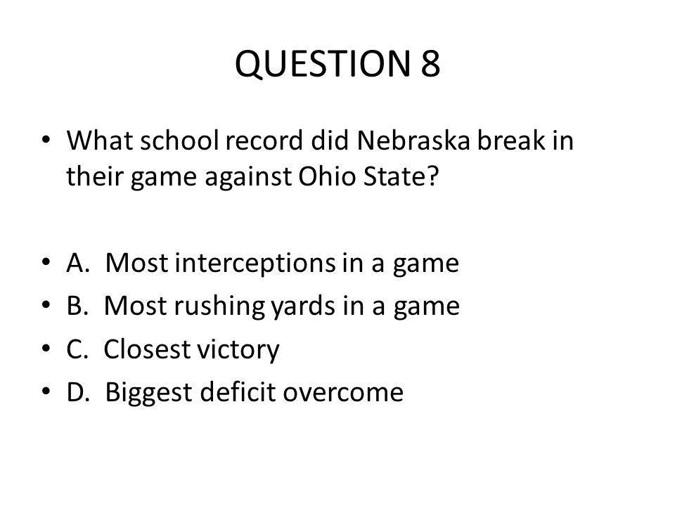QUESTION 8 What school record did Nebraska break in their game against Ohio State? A. Most interceptions in a game B. Most rushing yards in a game C.