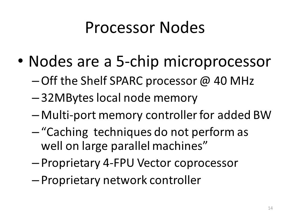 Processor Nodes Nodes are a 5-chip microprocessor – Off the Shelf SPARC processor @ 40 MHz – 32MBytes local node memory – Multi-port memory controller for added BW – Caching techniques do not perform as well on large parallel machines – Proprietary 4-FPU Vector coprocessor – Proprietary network controller 14