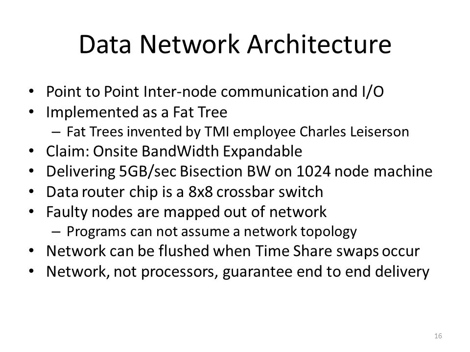 Data Network Architecture Point to Point Inter-node communication and I/O Implemented as a Fat Tree – Fat Trees invented by TMI employee Charles Leiserson Claim: Onsite BandWidth Expandable Delivering 5GB/sec Bisection BW on 1024 node machine Data router chip is a 8x8 crossbar switch Faulty nodes are mapped out of network – Programs can not assume a network topology Network can be flushed when Time Share swaps occur Network, not processors, guarantee end to end delivery 16