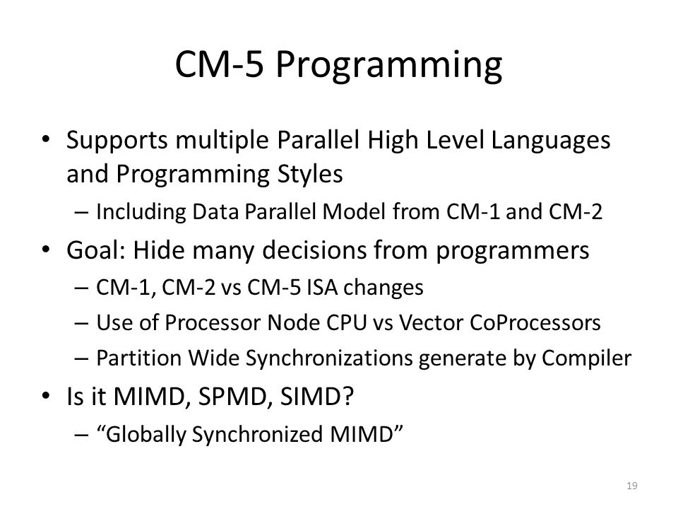 CM-5 Programming Supports multiple Parallel High Level Languages and Programming Styles – Including Data Parallel Model from CM-1 and CM-2 Goal: Hide many decisions from programmers – CM-1, CM-2 vs CM-5 ISA changes – Use of Processor Node CPU vs Vector CoProcessors – Partition Wide Synchronizations generate by Compiler Is it MIMD, SPMD, SIMD.