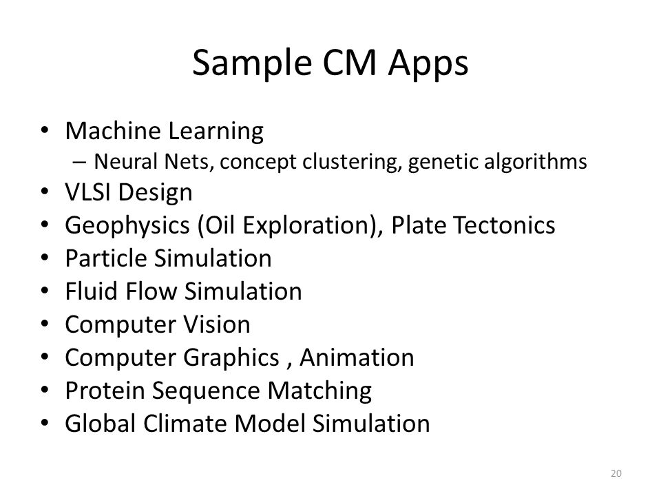 Sample CM Apps Machine Learning – Neural Nets, concept clustering, genetic algorithms VLSI Design Geophysics (Oil Exploration), Plate Tectonics Particle Simulation Fluid Flow Simulation Computer Vision Computer Graphics, Animation Protein Sequence Matching Global Climate Model Simulation 20