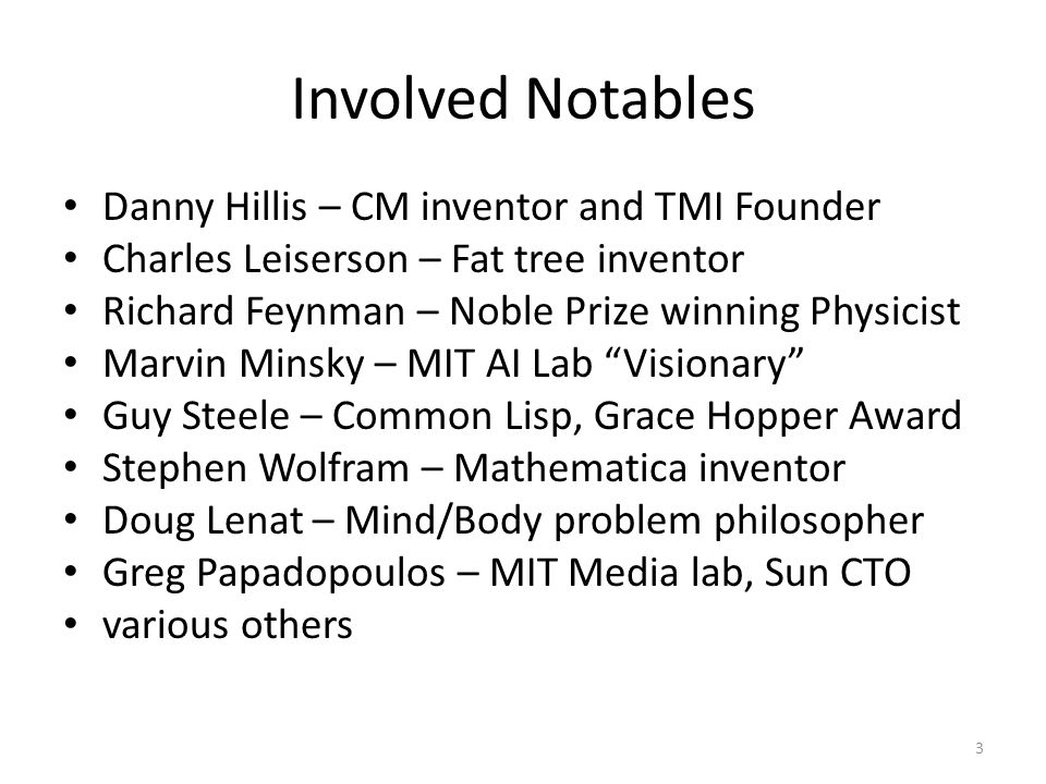 Involved Notables Danny Hillis – CM inventor and TMI Founder Charles Leiserson – Fat tree inventor Richard Feynman – Noble Prize winning Physicist Marvin Minsky – MIT AI Lab Visionary Guy Steele – Common Lisp, Grace Hopper Award Stephen Wolfram – Mathematica inventor Doug Lenat – Mind/Body problem philosopher Greg Papadopoulos – MIT Media lab, Sun CTO various others 3