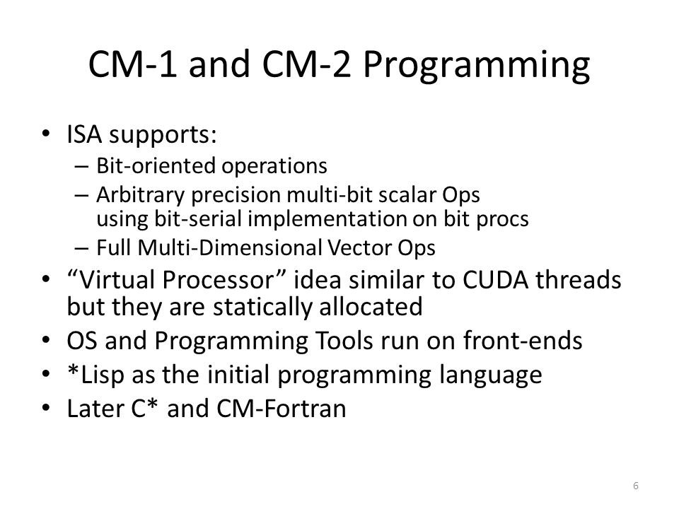 CM-1 and CM-2 Programming ISA supports: – Bit-oriented operations – Arbitrary precision multi-bit scalar Ops using bit-serial implementation on bit procs – Full Multi-Dimensional Vector Ops Virtual Processor idea similar to CUDA threads but they are statically allocated OS and Programming Tools run on front-ends *Lisp as the initial programming language Later C* and CM-Fortran 6