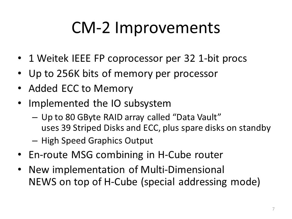 CM-2 Improvements 1 Weitek IEEE FP coprocessor per 32 1-bit procs Up to 256K bits of memory per processor Added ECC to Memory Implemented the IO subsystem – Up to 80 GByte RAID array called Data Vault uses 39 Striped Disks and ECC, plus spare disks on standby – High Speed Graphics Output En-route MSG combining in H-Cube router New implementation of Multi-Dimensional NEWS on top of H-Cube (special addressing mode) 7