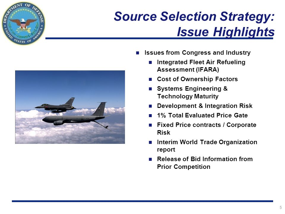 I n t e g r i t y - S e r v i c e - E x c e l l e n c e Predecisional / FOUO / Source Selection Sensitive / Exempt From Mandatory Release Under FOIA Source Selection Strategy: Issue Highlights Issues from Congress and Industry Integrated Fleet Air Refueling Assessment (IFARA) Cost of Ownership Factors Systems Engineering & Technology Maturity Development & Integration Risk 1% Total Evaluated Price Gate Fixed Price contracts / Corporate Risk Interim World Trade Organization report Release of Bid Information from Prior Competition 5