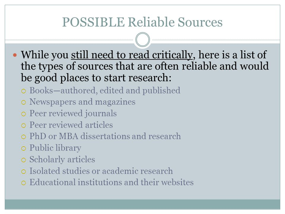POSSIBLE Reliable Sources While you still need to read critically, here is a list of the types of sources that are often reliable and would be good pl