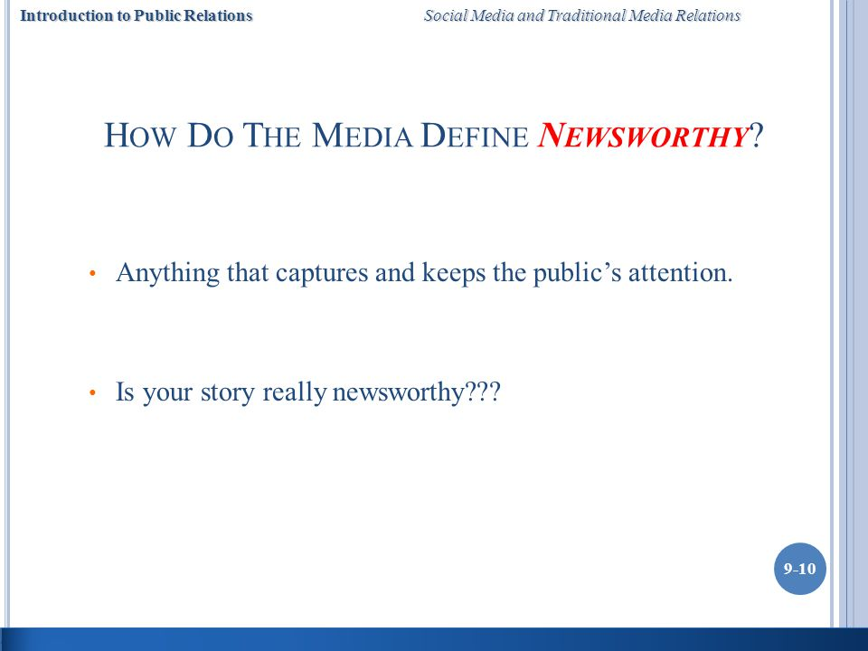 Introduction to Public Relations Social Media and Traditional Media Relations 9-10 H OW D O T HE M EDIA D EFINE N EWSWORTHY .