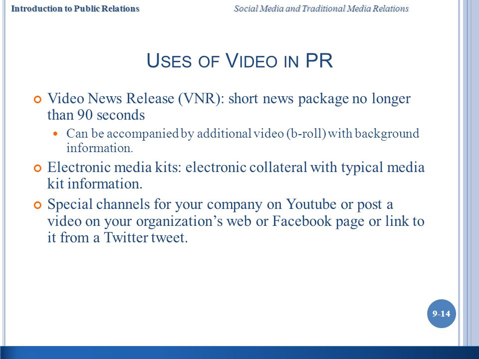 Introduction to Public Relations Social Media and Traditional Media Relations 9-14 U SES OF V IDEO IN PR Video News Release (VNR): short news package no longer than 90 seconds Can be accompanied by additional video (b-roll) with background information.