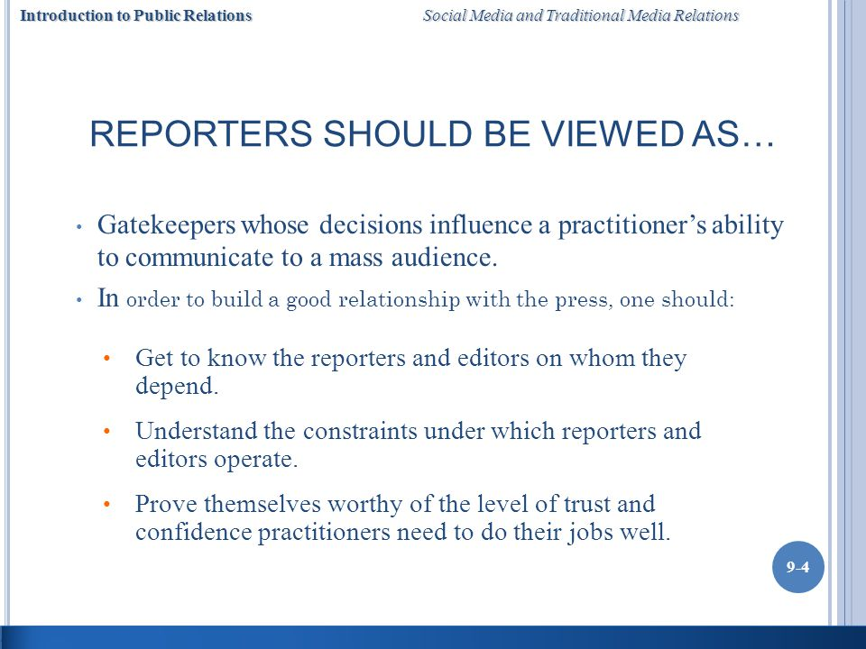 Introduction to Public Relations Social Media and Traditional Media Relations 9-4 REPORTERS SHOULD BE VIEWED AS… Gatekeepers whose decisions influence a practitioners ability to communicate to a mass audience.