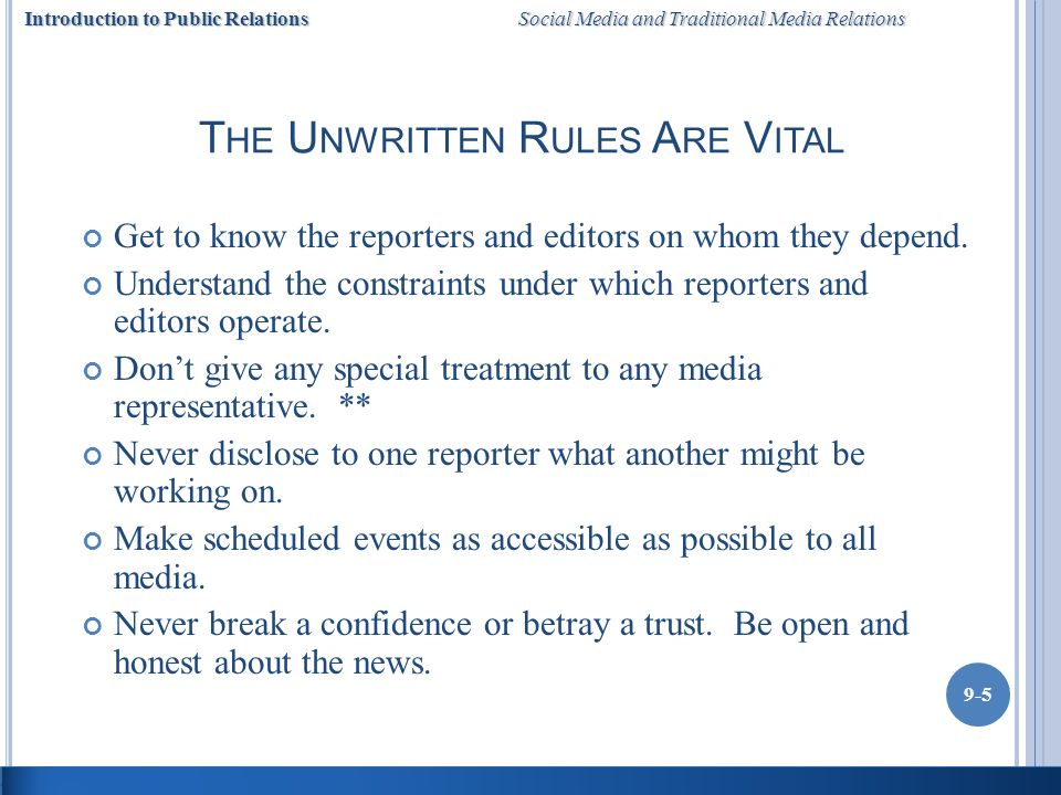 Introduction to Public Relations Social Media and Traditional Media Relations 9-5 T HE U NWRITTEN R ULES A RE V ITAL Get to know the reporters and editors on whom they depend.