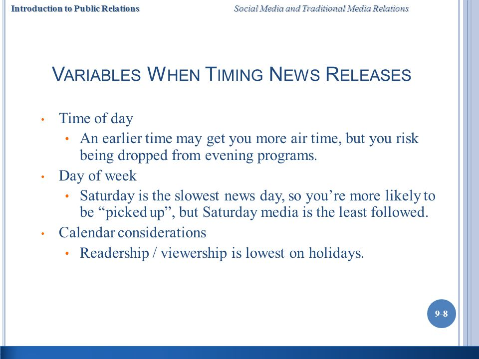 Introduction to Public Relations Social Media and Traditional Media Relations 9-8 V ARIABLES W HEN T IMING N EWS R ELEASES Time of day An earlier time may get you more air time, but you risk being dropped from evening programs.
