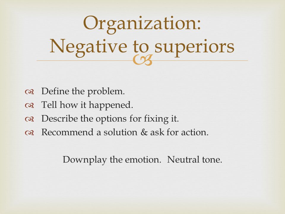 Define the problem. Tell how it happened. Describe the options for fixing it. Recommend a solution & ask for action. Downplay the emotion. Neutral ton