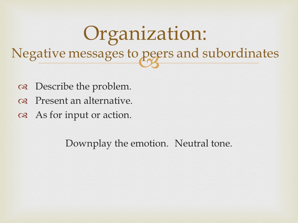 Describe the problem. Present an alternative. As for input or action. Downplay the emotion. Neutral tone. Organization: Negative messages to peers and