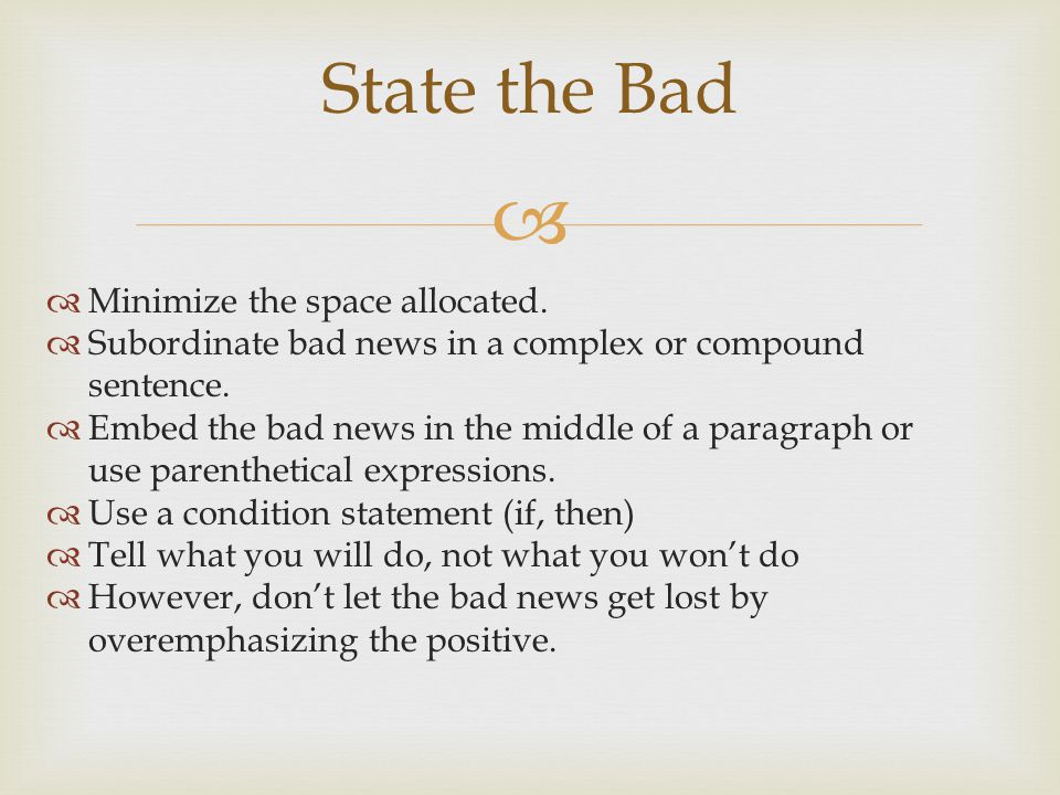 Minimize the space allocated. Subordinate bad news in a complex or compound sentence. Embed the bad news in the middle of a paragraph or use parenthet