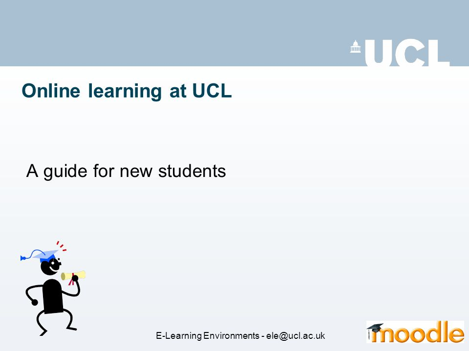 Online learning at UCL A guide for new students E-Learning Environments - ele@ucl.ac.uk