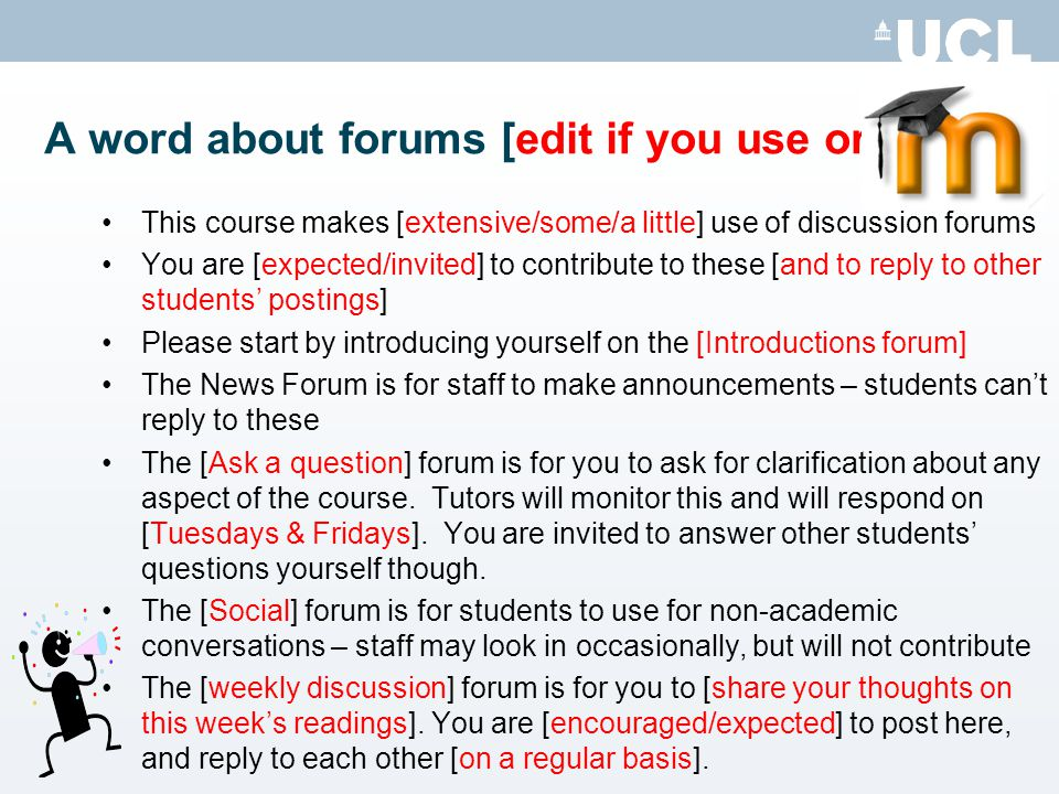 A word about forums [edit if you use or delete] This course makes [extensive/some/a little] use of discussion forums You are [expected/invited] to contribute to these [and to reply to other students postings] Please start by introducing yourself on the [Introductions forum] The News Forum is for staff to make announcements – students cant reply to these The [Ask a question] forum is for you to ask for clarification about any aspect of the course.