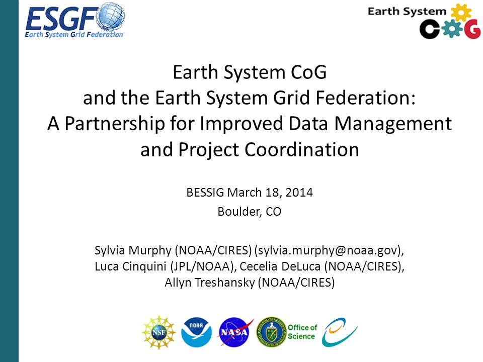 Earth System CoG and the Earth System Grid Federation: A Partnership for Improved Data Management and Project Coordination BESSIG March 18, 2014 Boulder, CO Sylvia Murphy (NOAA/CIRES) (sylvia.murphy@noaa.gov), Luca Cinquini (JPL/NOAA), Cecelia DeLuca (NOAA/CIRES), Allyn Treshansky (NOAA/CIRES)