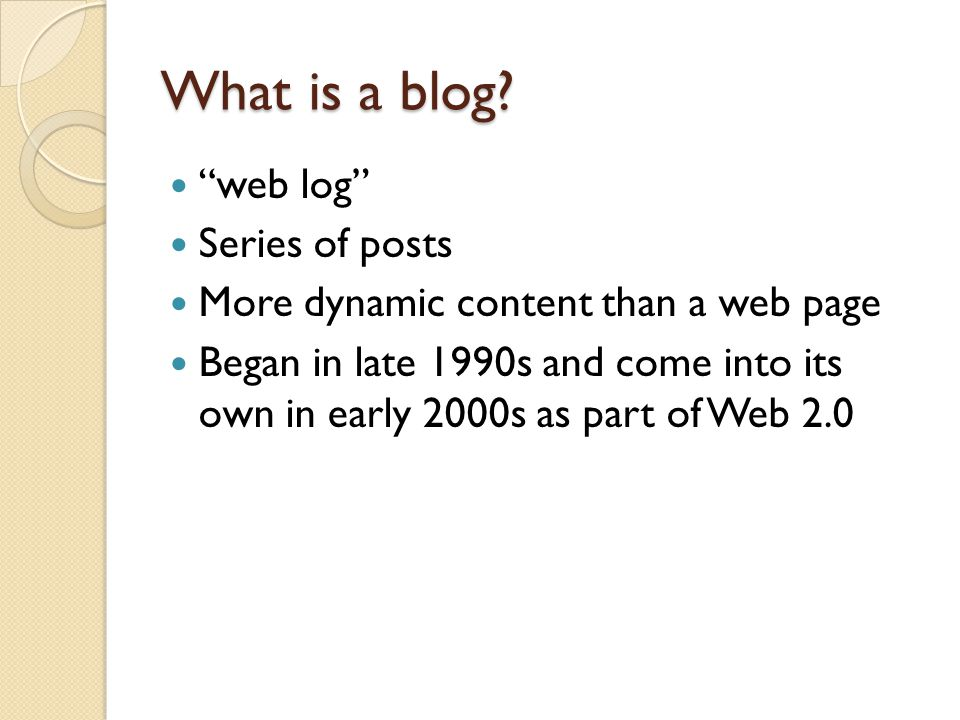 What is a blog? web log Series of posts More dynamic content than a web page Began in late 1990s and come into its own in early 2000s as part of Web 2