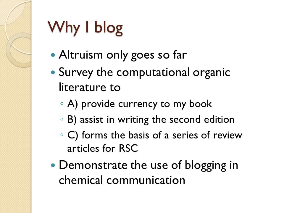 Why I blog Altruism only goes so far Survey the computational organic literature to A) provide currency to my book B) assist in writing the second edition C) forms the basis of a series of review articles for RSC Demonstrate the use of blogging in chemical communication