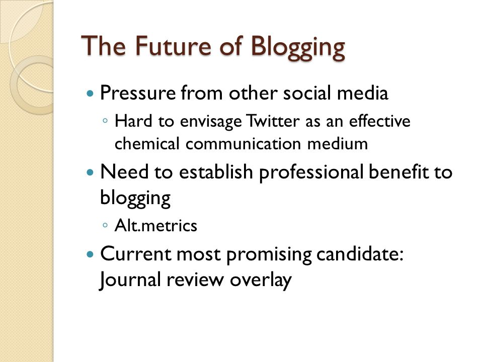 The Future of Blogging Pressure from other social media Hard to envisage Twitter as an effective chemical communication medium Need to establish professional benefit to blogging Alt.metrics Current most promising candidate: Journal review overlay