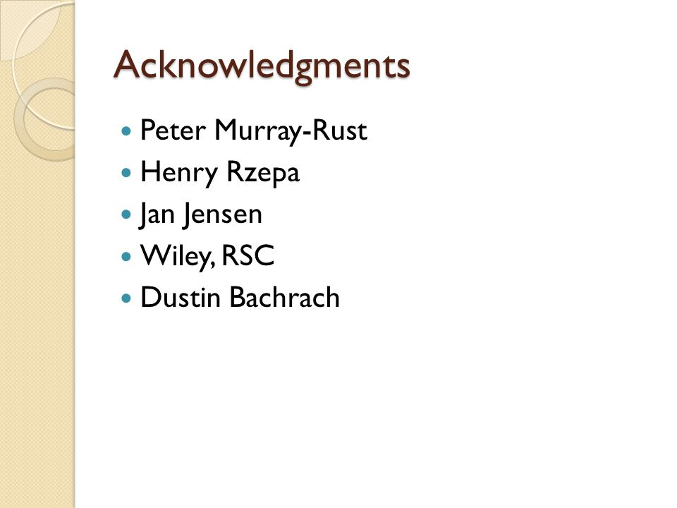 Acknowledgments Peter Murray-Rust Henry Rzepa Jan Jensen Wiley, RSC Dustin Bachrach