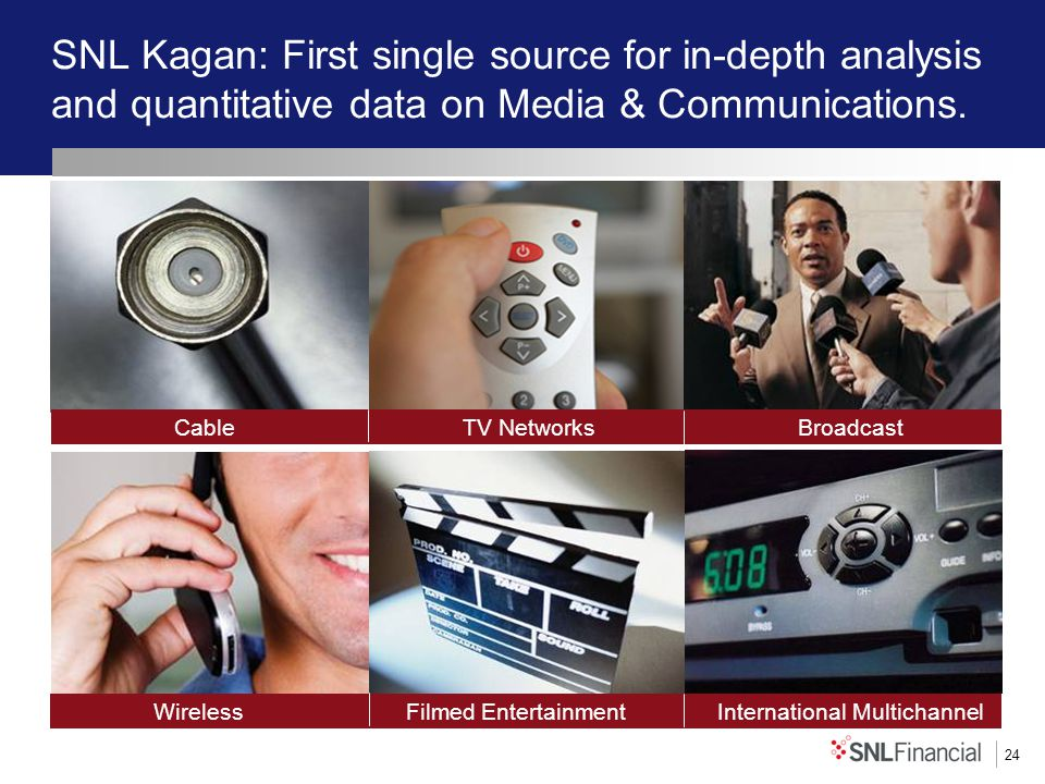 24 SNL Kagan: First single source for in-depth analysis and quantitative data on Media & Communications.