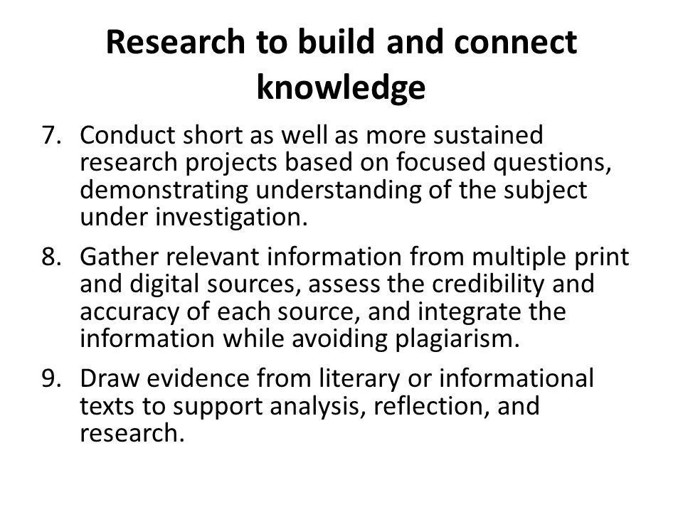 Research to build and connect knowledge 7.Conduct short as well as more sustained research projects based on focused questions, demonstrating understanding of the subject under investigation.
