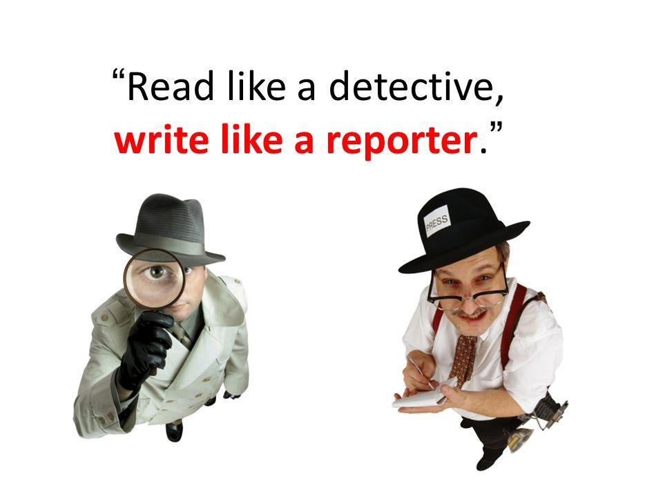 Read like a detective, write like a reporter.