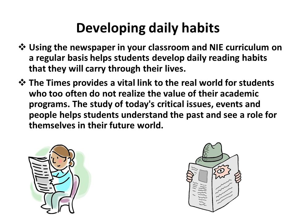 Developing daily habits Using the newspaper in your classroom and NIE curriculum on a regular basis helps students develop daily reading habits that they will carry through their lives.