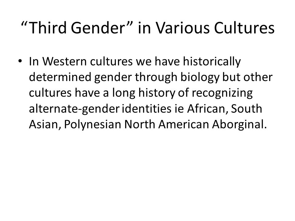 Third Gender in Various Cultures In Western cultures we have historically determined gender through biology but other cultures have a long history of