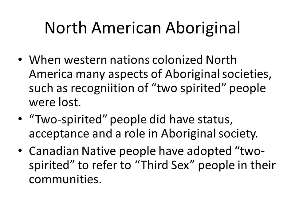 North American Aboriginal When western nations colonized North America many aspects of Aboriginal societies, such as recogniition of two spirited peop
