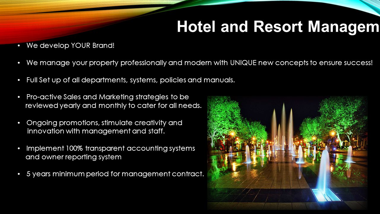 Hotel and Resort Management We develop YOUR Brand! We manage your property professionally and modern with UNIQUE new concepts to ensure success! Full
