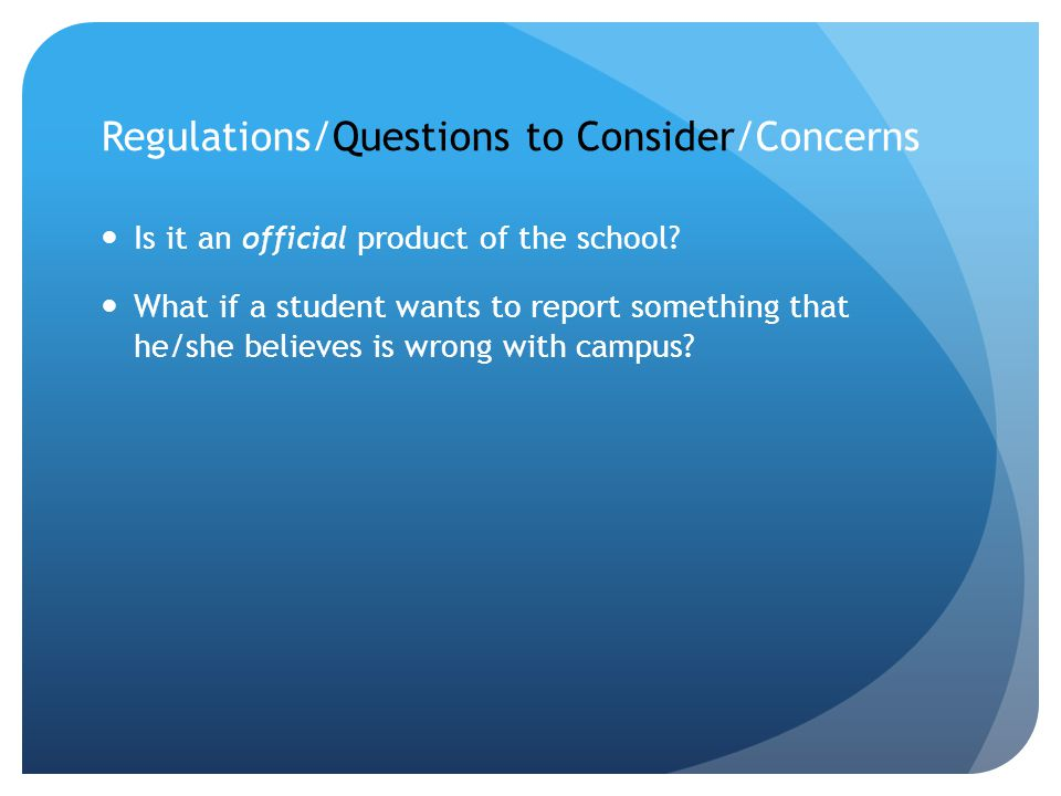 Regulations/Questions to Consider/Concerns Is it an official product of the school? What if a student wants to report something that he/she believes i