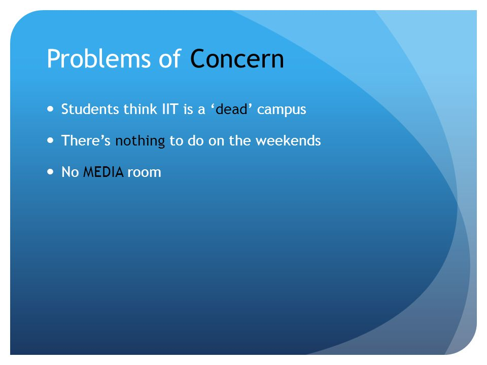 Problems of Concern Students think IIT is a dead campus Theres nothing to do on the weekends No MEDIA room