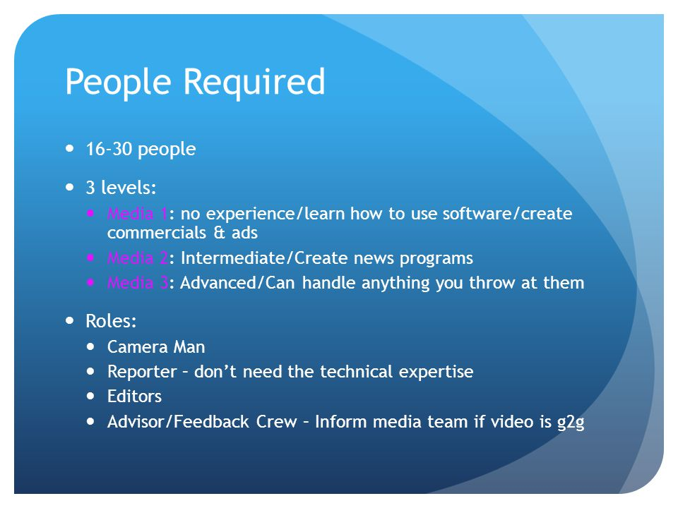 People Required 16-30 people 3 levels: Media 1: no experience/learn how to use software/create commercials & ads Media 2: Intermediate/Create news pro