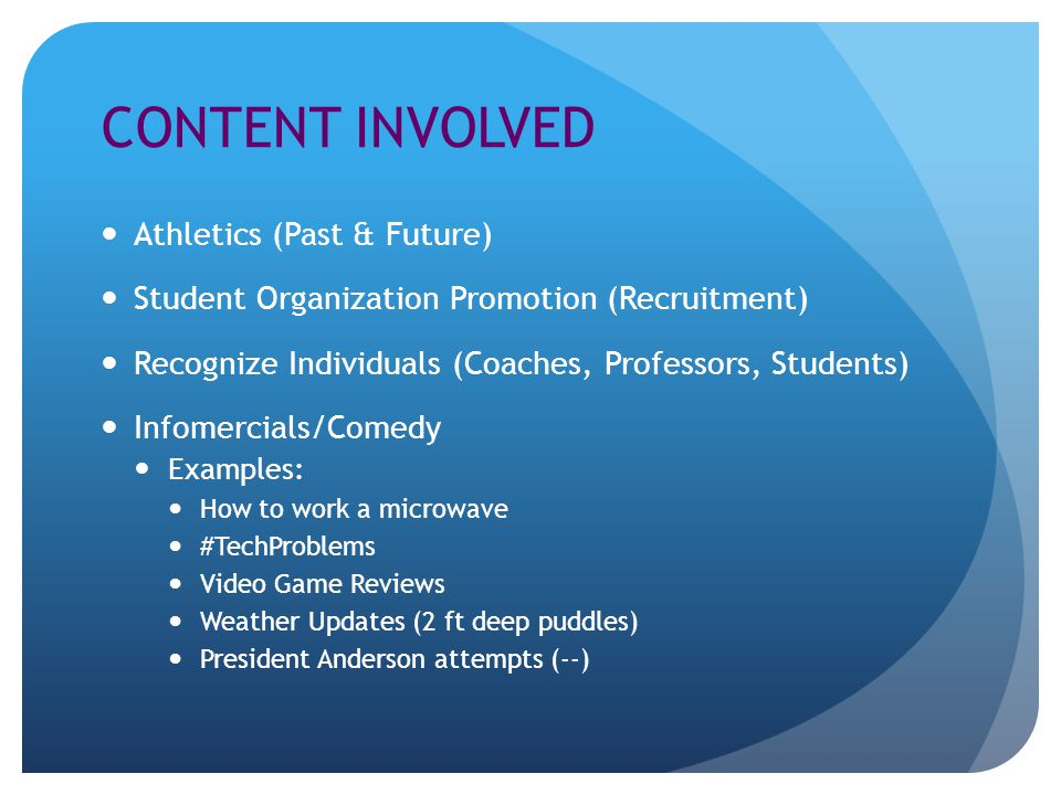 CONTENT INVOLVED Athletics (Past & Future) Student Organization Promotion (Recruitment) Recognize Individuals (Coaches, Professors, Students) Infomerc