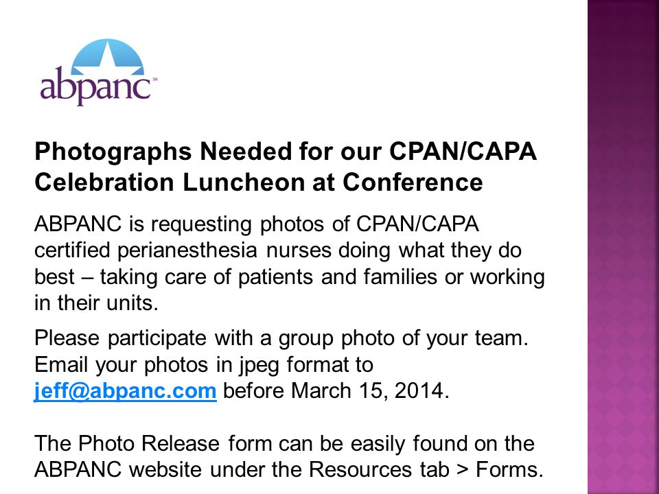 Photographs Needed for our CPAN/CAPA Celebration Luncheon at Conference ABPANC is requesting photos of CPAN/CAPA certified perianesthesia nurses doing what they do best – taking care of patients and families or working in their units.